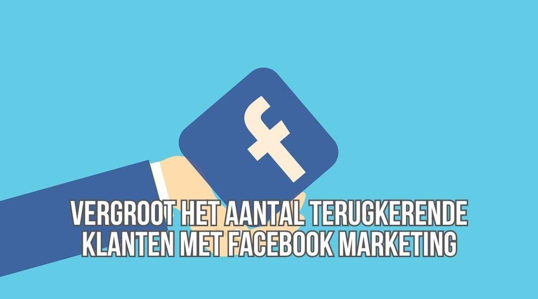 Vergroot Het Aantal Terugkerende Klanten Met Facebook Marketing